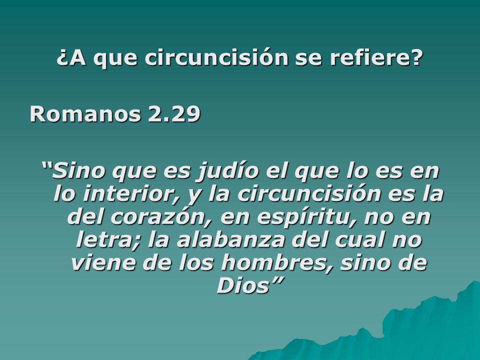 ¿A que circuncisión se refiere? Romanos 2.29 Sino que es judío el que lo es en lo interior, y la circuncisión es la del corazón, en espíritu, no en le