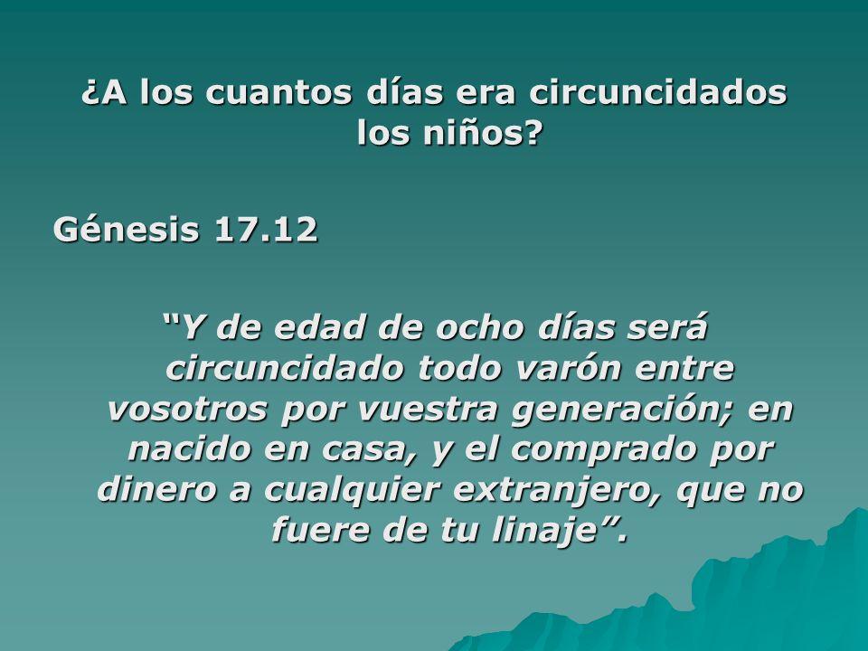 ¿A los cuantos días era circuncidados los niños? Génesis 17.12 Y de edad de ocho días será circuncidado todo varón entre vosotros por vuestra generaci