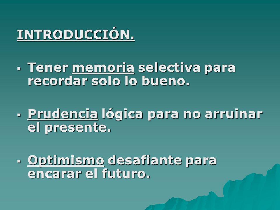INTRODUCCIÓN. Tener memoria selectiva para recordar solo lo bueno. Tener memoria selectiva para recordar solo lo bueno. Prudencia lógica para no arrui