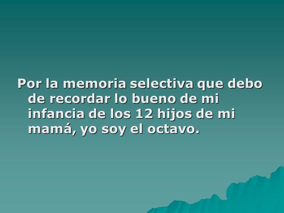 Por la memoria selectiva que debo de recordar lo bueno de mi infancia de los 12 hijos de mi mamá, yo soy el octavo.