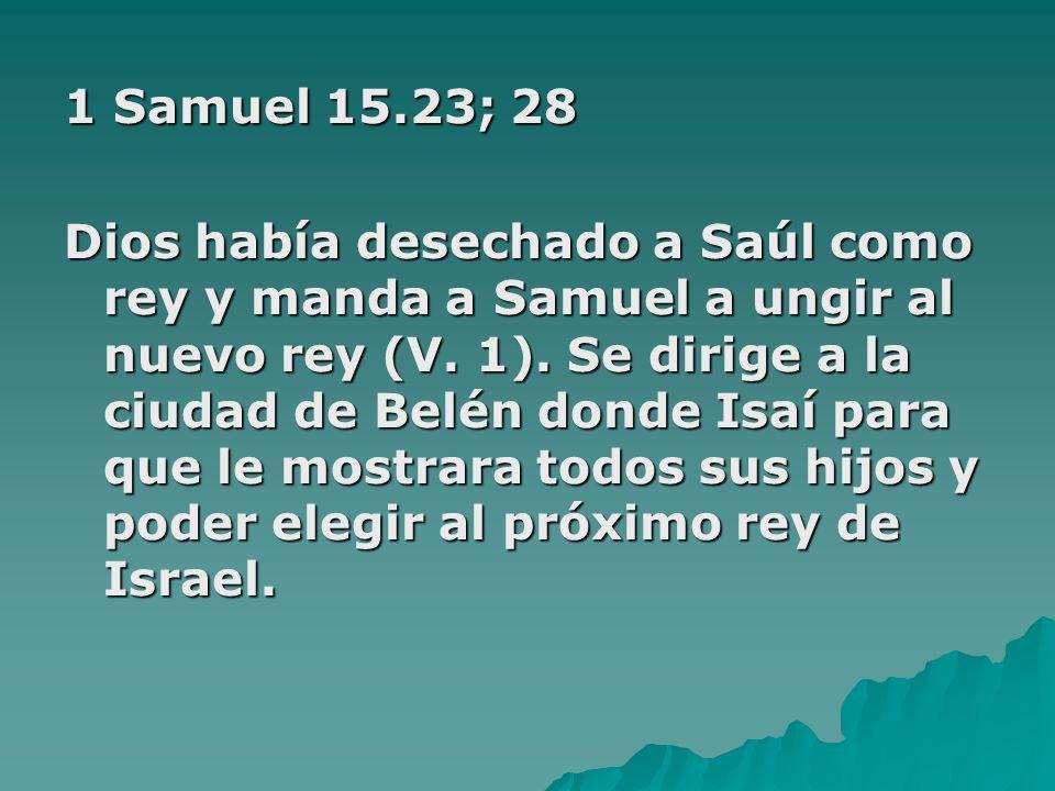 1 Samuel 15.23; 28 Dios había desechado a Saúl como rey y manda a Samuel a ungir al nuevo rey (V. 1). Se dirige a la ciudad de Belén donde Isaí para q