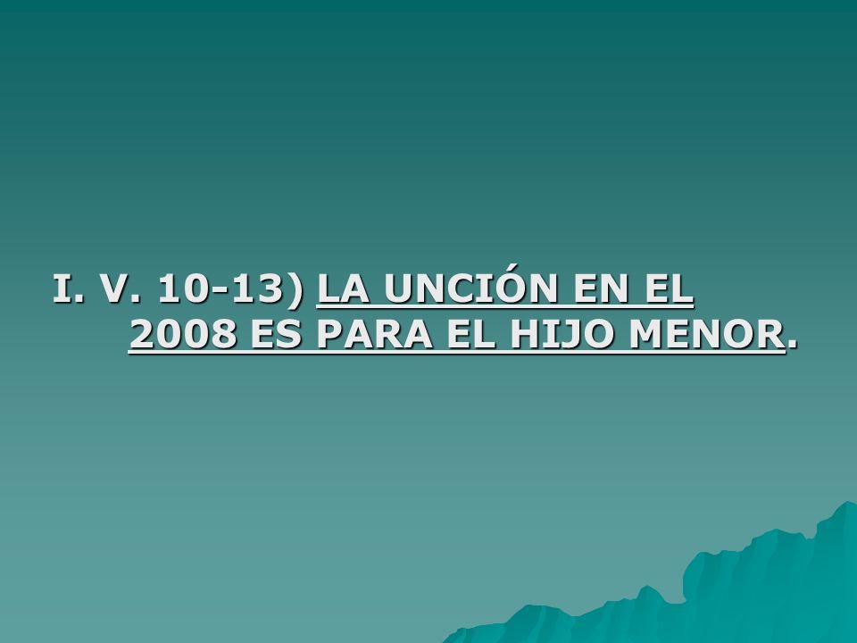 I. V. 10-13) LA UNCIÓN EN EL 2008 ES PARA EL HIJO MENOR.
