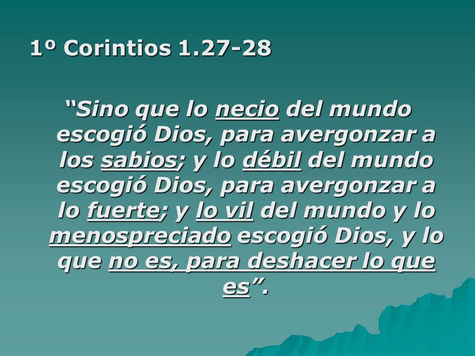 1º Corintios 1.27-28 Sino que lo necio del mundo escogió Dios, para avergonzar a los sabios; y lo débil del mundo escogió Dios, para avergonzar a lo f