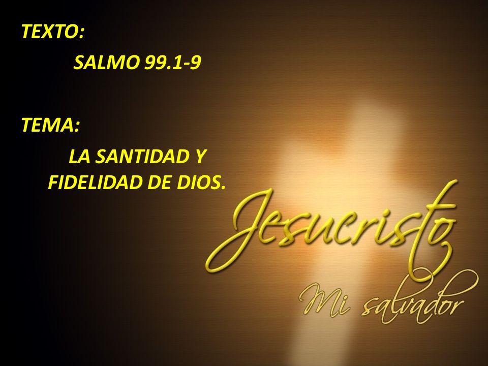 TEXTO: SALMO 99.1-9 TEMA: LA SANTIDAD Y FIDELIDAD DE DIOS.