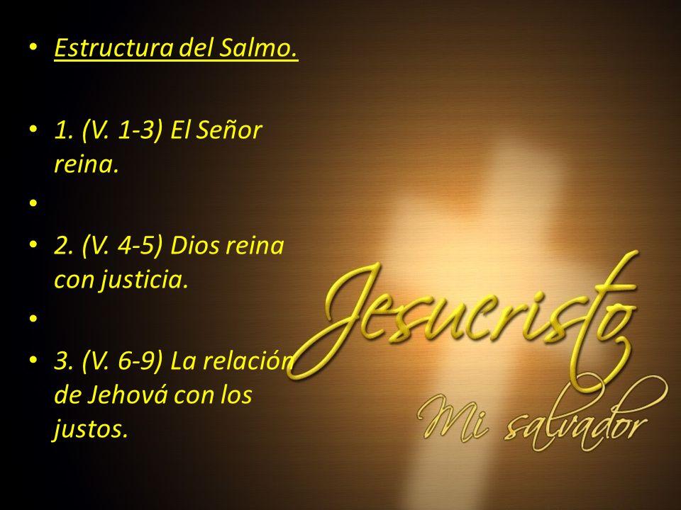Estructura del Salmo. 1. (V. 1-3) El Señor reina. 2. (V. 4-5) Dios reina con justicia. 3. (V. 6-9) La relación de Jehová con los justos.