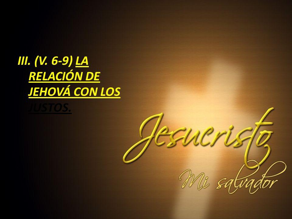III. (V. 6-9) LA RELACIÓN DE JEHOVÁ CON LOS JUSTOS.