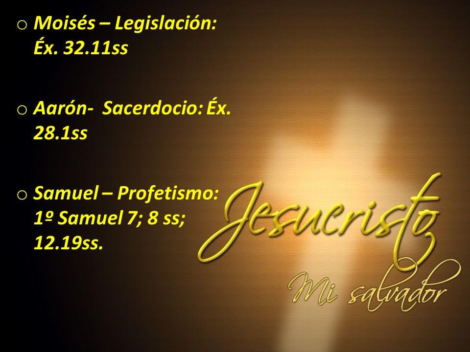 o Moisés – Legislación: Éx. 32.11ss o Aarón- Sacerdocio: Éx. 28.1ss o Samuel – Profetismo: 1º Samuel 7; 8 ss; 12.19ss.