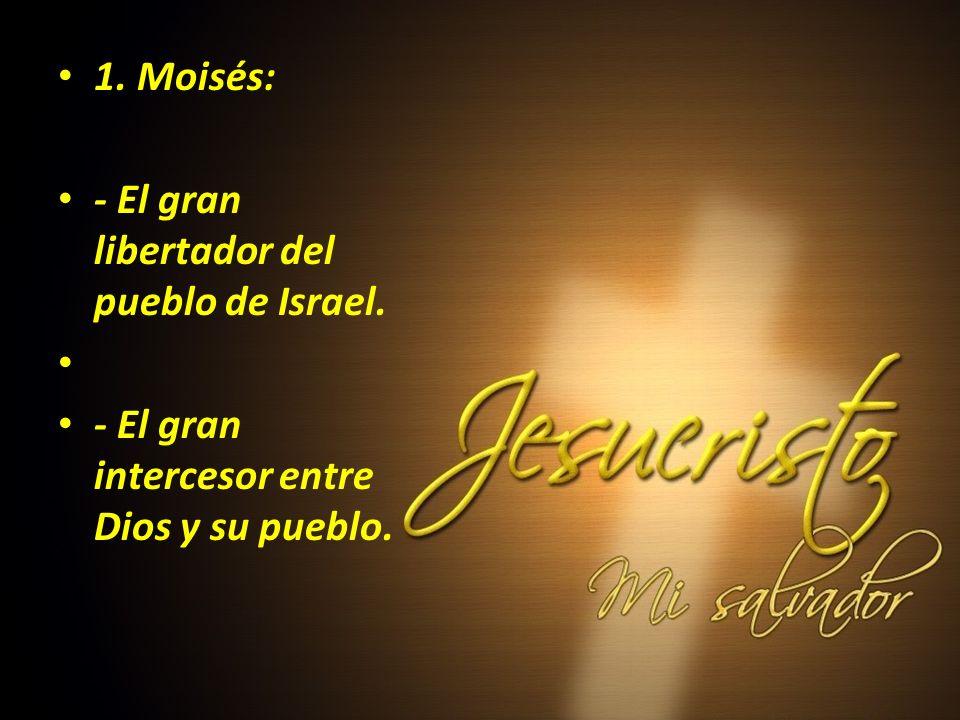 1. Moisés: - El gran libertador del pueblo de Israel. - El gran intercesor entre Dios y su pueblo.