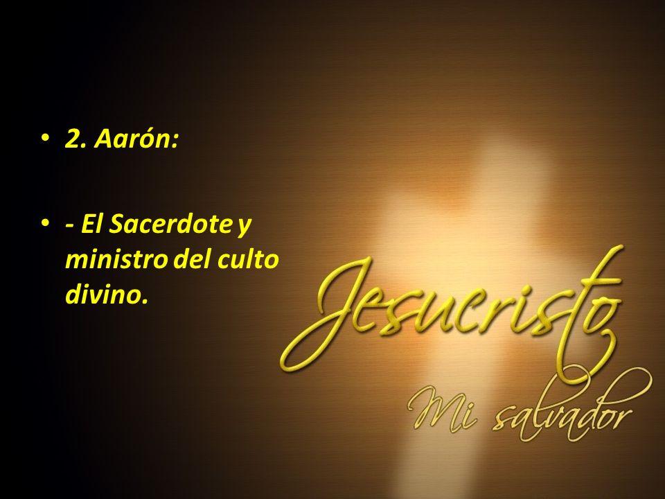 2. Aarón: - El Sacerdote y ministro del culto divino.