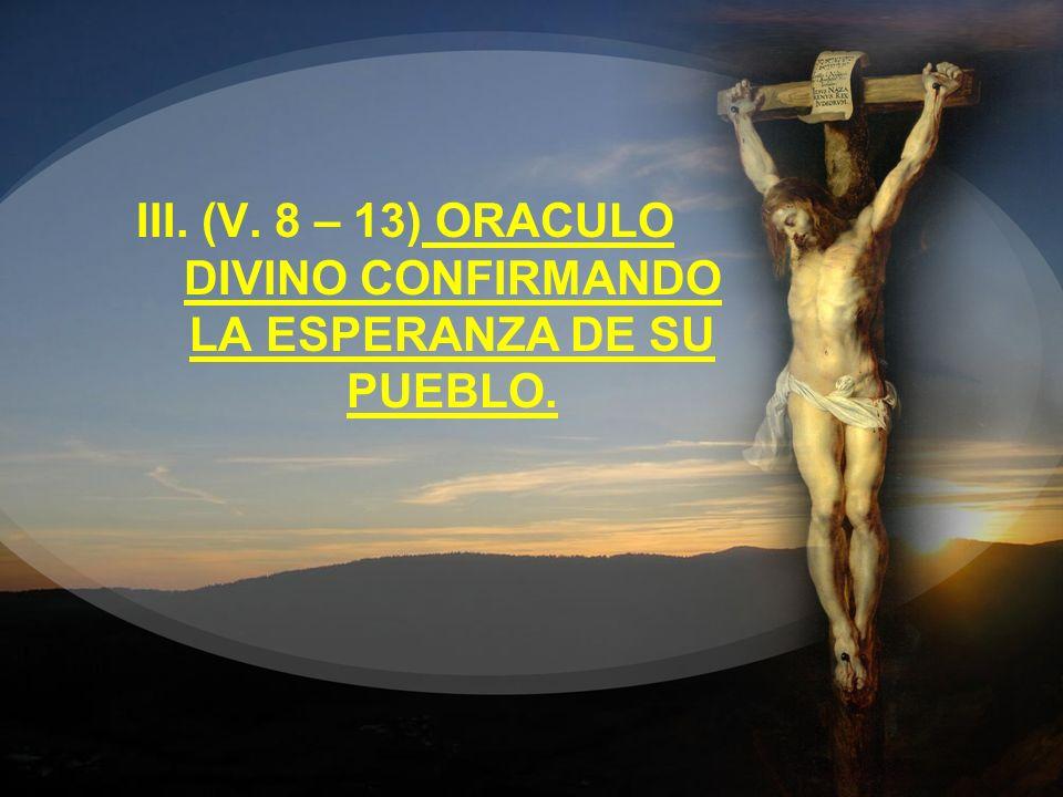 III. (V. 8 – 13) ORACULO DIVINO CONFIRMANDO LA ESPERANZA DE SU PUEBLO.