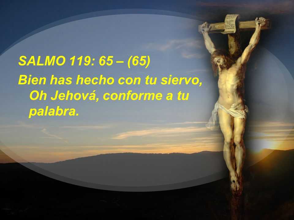 SALMO 119: 65 – (65) Bien has hecho con tu siervo, Oh Jehová, conforme a tu palabra.