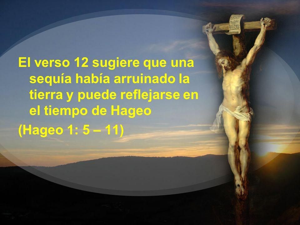 El verso 12 sugiere que una sequía había arruinado la tierra y puede reflejarse en el tiempo de Hageo (Hageo 1: 5 – 11)