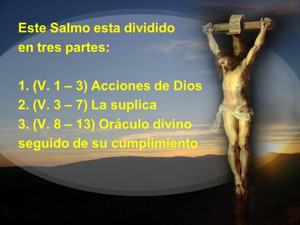 Este Salmo esta dividido en tres partes: 1. (V. 1 – 3) Acciones de Dios 2. (V. 3 – 7) La suplica 3. (V. 8 – 13) Oráculo divino seguido de su cumplimie
