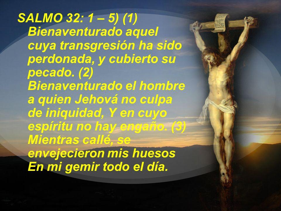 SALMO 32: 1 – 5) (1) Bienaventurado aquel cuya transgresión ha sido perdonada, y cubierto su pecado. (2) Bienaventurado el hombre a quien Jehová no cu