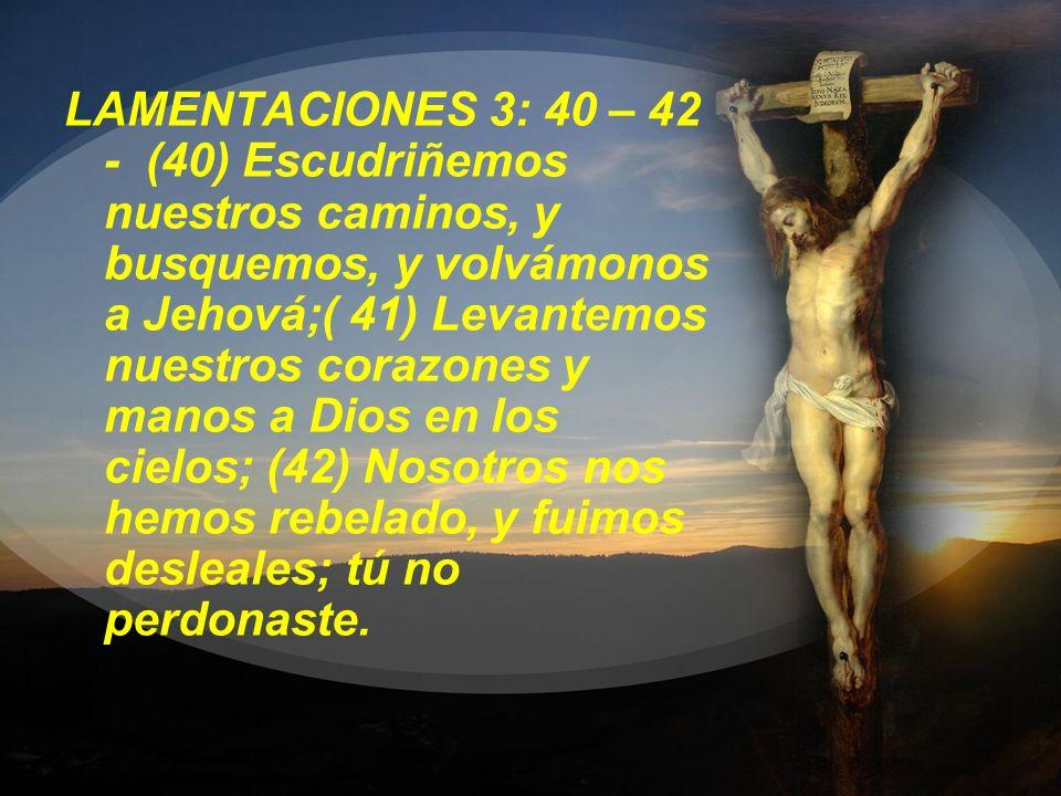 LAMENTACIONES 3: 40 – 42 - (40) Escudriñemos nuestros caminos, y busquemos, y volvámonos a Jehová;( 41) Levantemos nuestros corazones y manos a Dios e