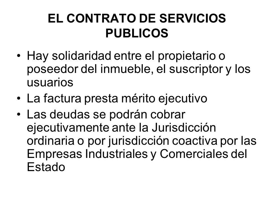 EL CONTRATO DE SERVICIOS PUBLICOS Hay solidaridad entre el propietario o poseedor del inmueble, el suscriptor y los usuarios La factura presta mérito