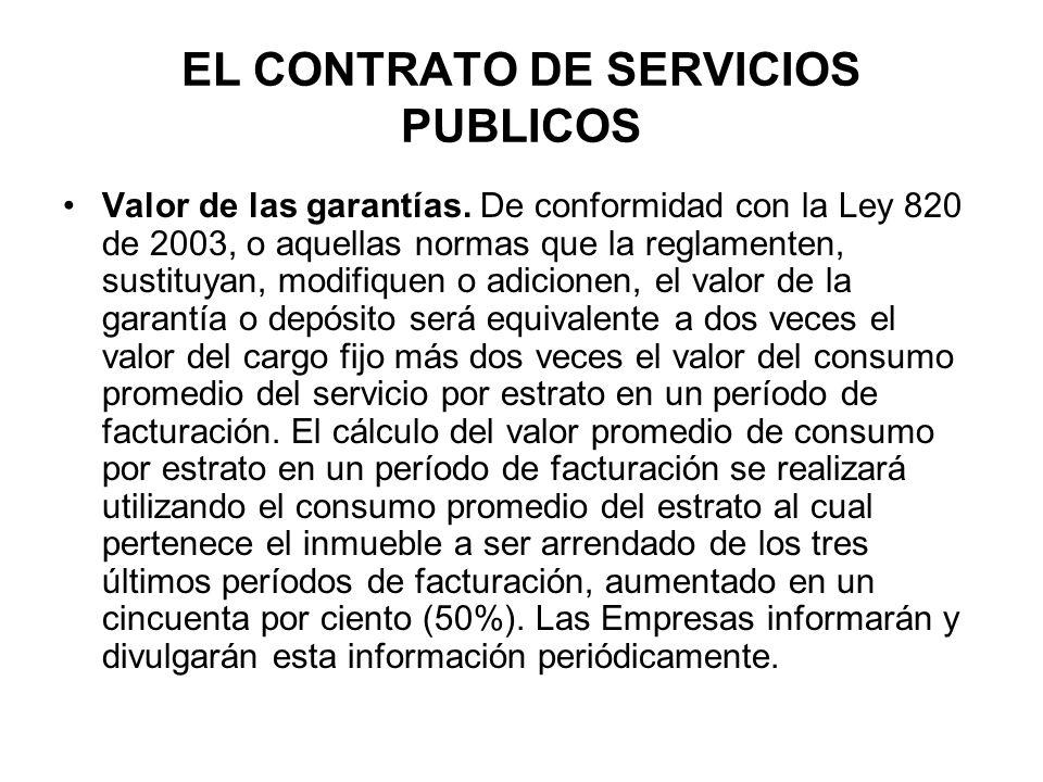 EL CONTRATO DE SERVICIOS PUBLICOS Valor de las garantías. De conformidad con la Ley 820 de 2003, o aquellas normas que la reglamenten, sustituyan, mod