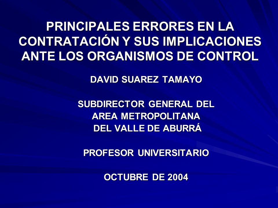 PRINCIPALES ERRORES EN LA CONTRATACIÓN Y SUS IMPLICACIONES ANTE LOS ORGANISMOS DE CONTROL DAVID SUAREZ TAMAYO SUBDIRECTOR GENERAL DEL AREA METROPOLITA