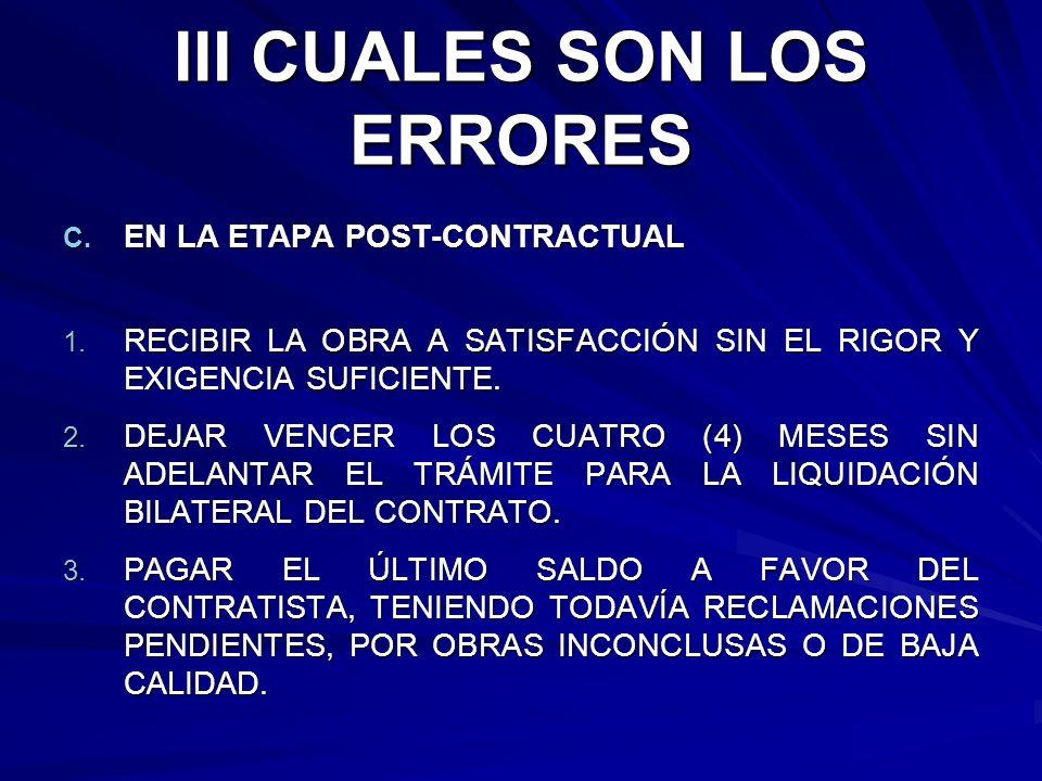 III CUALES SON LOS ERRORES C. EN LA ETAPA POST-CONTRACTUAL 1. RECIBIR LA OBRA A SATISFACCIÓN SIN EL RIGOR Y EXIGENCIA SUFICIENTE. 2. DEJAR VENCER LOS