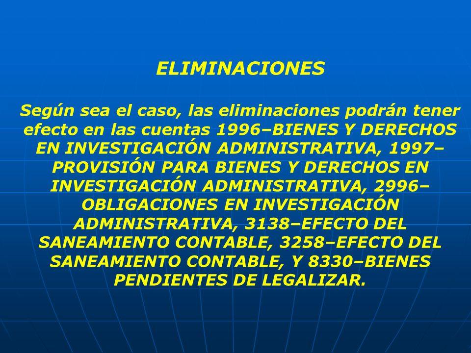 ELIMINACIONES Según sea el caso, las eliminaciones podrán tener efecto en las cuentas 1996–BIENES Y DERECHOS EN INVESTIGACIÓN ADMINISTRATIVA, 1997– PR