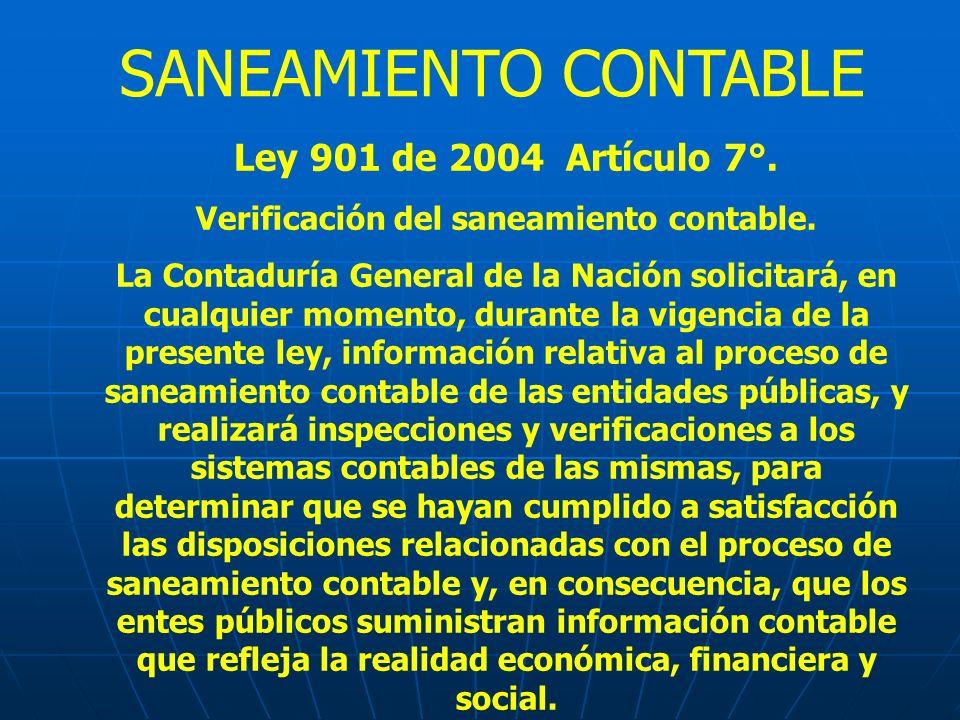 Ley 901 de 2004 Artículo 7°. Verificación del saneamiento contable. La Contaduría General de la Nación solicitará, en cualquier momento, durante la vi