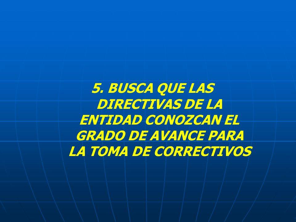 5. BUSCA QUE LAS DIRECTIVAS DE LA ENTIDAD CONOZCAN EL GRADO DE AVANCE PARA LA TOMA DE CORRECTIVOS