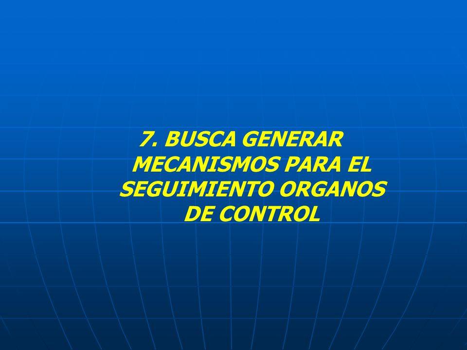 7. BUSCA GENERAR MECANISMOS PARA EL SEGUIMIENTO ORGANOS DE CONTROL