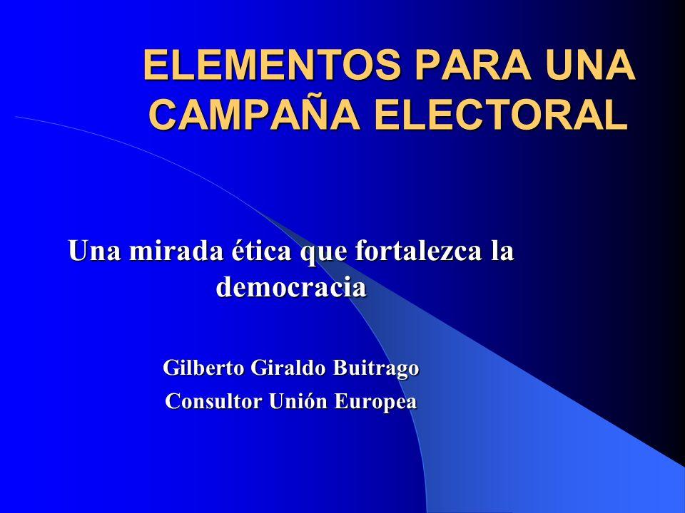 ELEMENTOS PARA UNA CAMPAÑA ELECTORAL Una mirada ética que fortalezca la democracia Gilberto Giraldo Buitrago Consultor Unión Europea