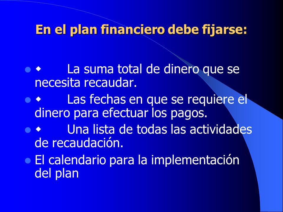 En el plan financiero debe fijarse: La suma total de dinero que se necesita recaudar. Las fechas en que se requiere el dinero para efectuar los pagos.