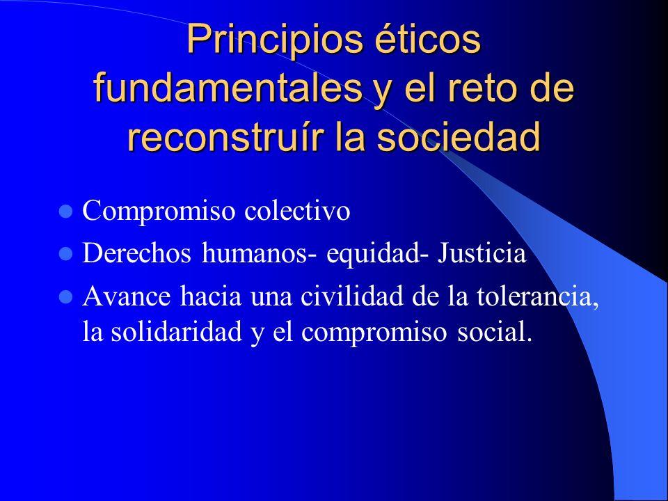 Principios éticos fundamentales y el reto de reconstruír la sociedad Compromiso colectivo Derechos humanos- equidad- Justicia Avance hacia una civilid
