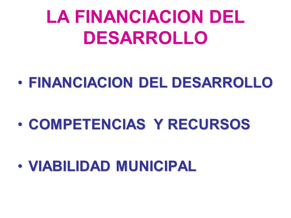 LA FINANCIACION DEL DESARROLLO FINANCIACION DEL DESARROLLOFINANCIACION DEL DESARROLLO COMPETENCIAS Y RECURSOSCOMPETENCIAS Y RECURSOS VIABILIDAD MUNICIPALVIABILIDAD MUNICIPAL