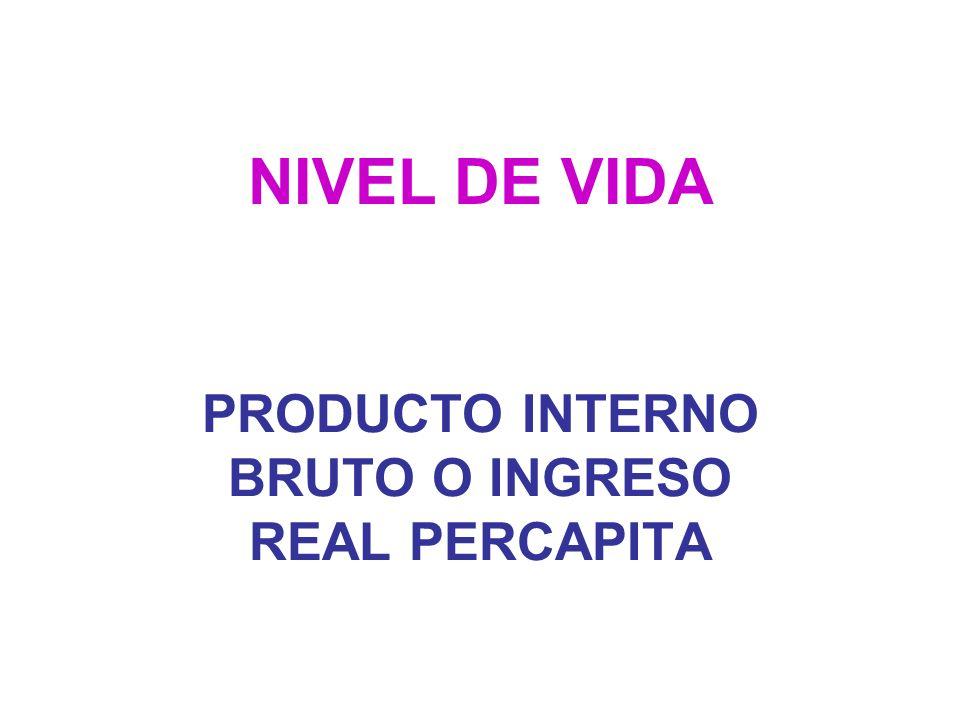 NIVEL DE VIDA PRODUCTO INTERNO BRUTO O INGRESO REAL PERCAPITA