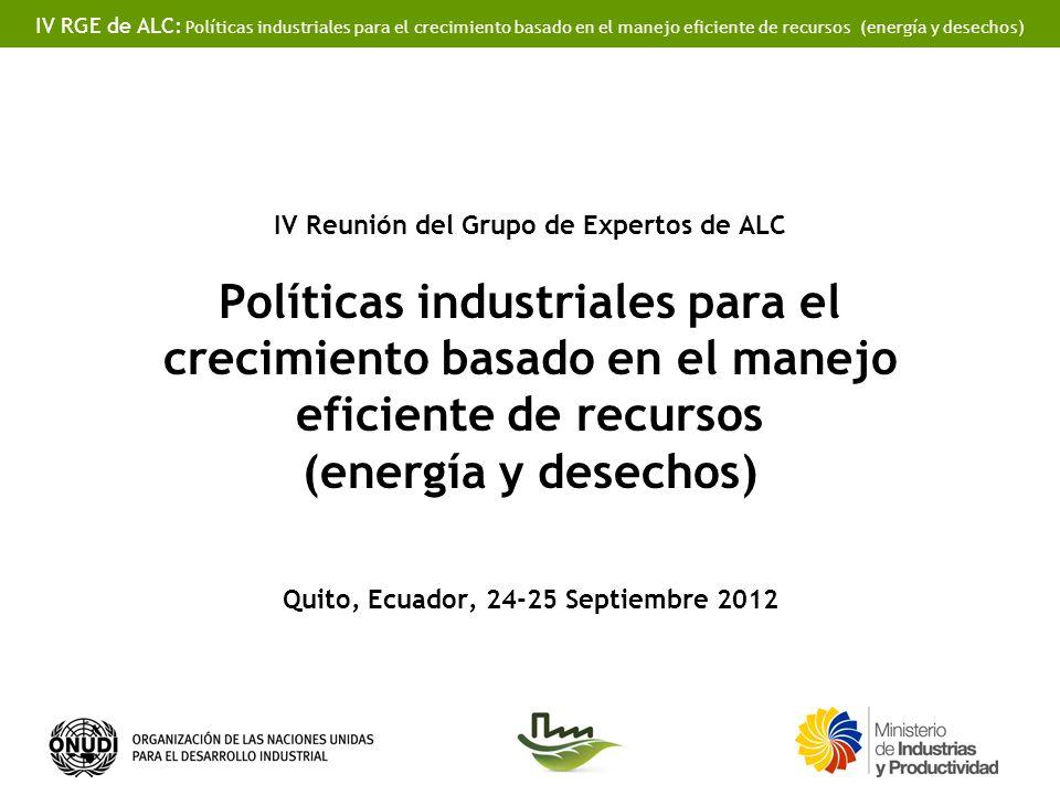 IV RGE de ALC: Políticas industriales para el crecimiento basado en el manejo eficiente de recursos (energía y desechos) IV Reunión del Grupo de Expertos de ALC Políticas industriales para el crecimiento basado en el manejo eficiente de recursos (energía y desechos) Quito, Ecuador, 24-25 Septiembre 2012