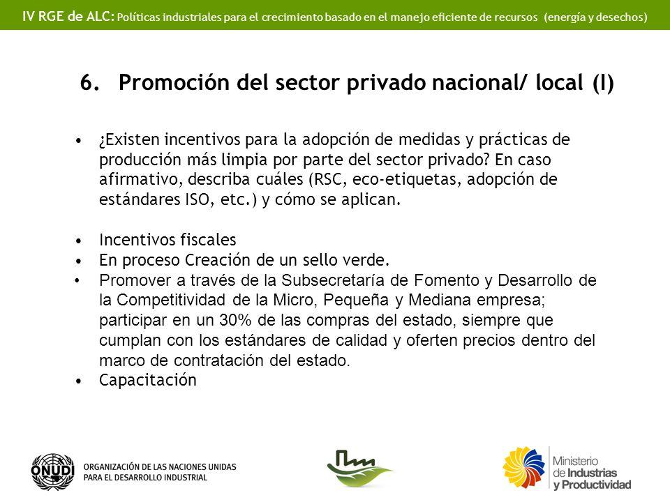 IV RGE de ALC: Políticas industriales para el crecimiento basado en el manejo eficiente de recursos (energía y desechos) 6.Promoción del sector privado nacional/ local (I) ¿Existen incentivos para la adopción de medidas y prácticas de producción más limpia por parte del sector privado.