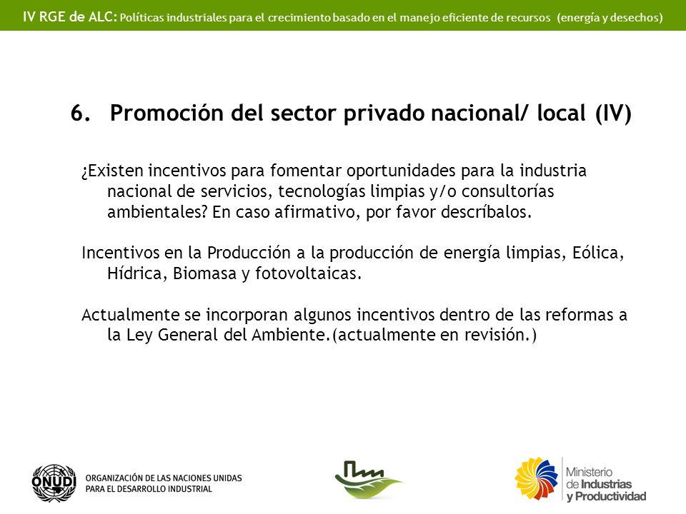 IV RGE de ALC: Políticas industriales para el crecimiento basado en el manejo eficiente de recursos (energía y desechos) 6.Promoción del sector privado nacional/ local (IV) ¿Existen incentivos para fomentar oportunidades para la industria nacional de servicios, tecnologías limpias y/o consultorías ambientales.
