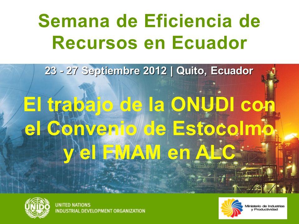 23 - 27 Septiembre 2012 | Quito, Ecuador Semana de Eficiencia de Recursos en Ecuador El trabajo de la ONUDI con el Convenio de Estocolmo y el FMAM en
