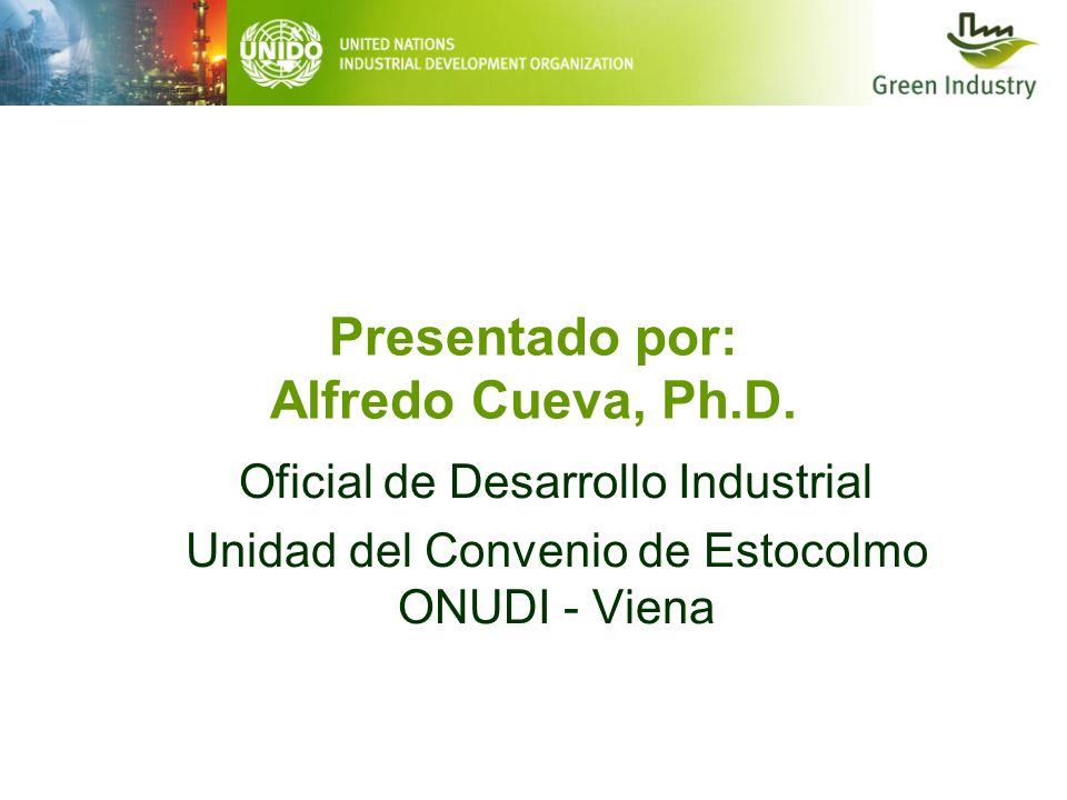 Presentado por: Alfredo Cueva, Ph.D. Oficial de Desarrollo Industrial Unidad del Convenio de Estocolmo ONUDI - Viena
