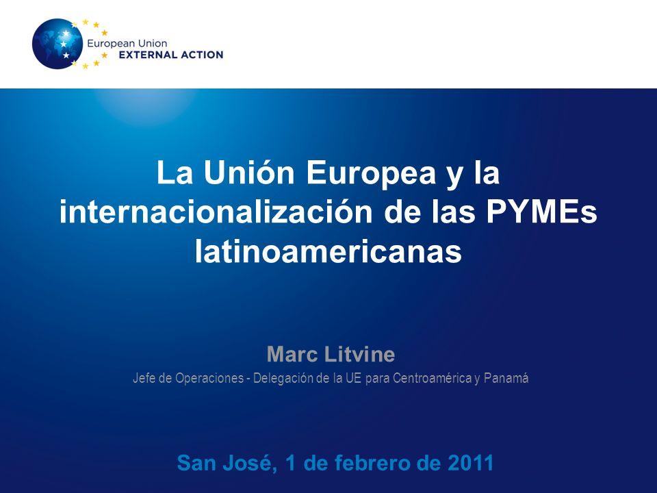 La Unión Europea y la internacionalización de las PYMEs latinoamericanas San José, 1 de febrero de 2011 Marc Litvine Jefe de Operaciones - Delegación de la UE para Centroamérica y Panamá