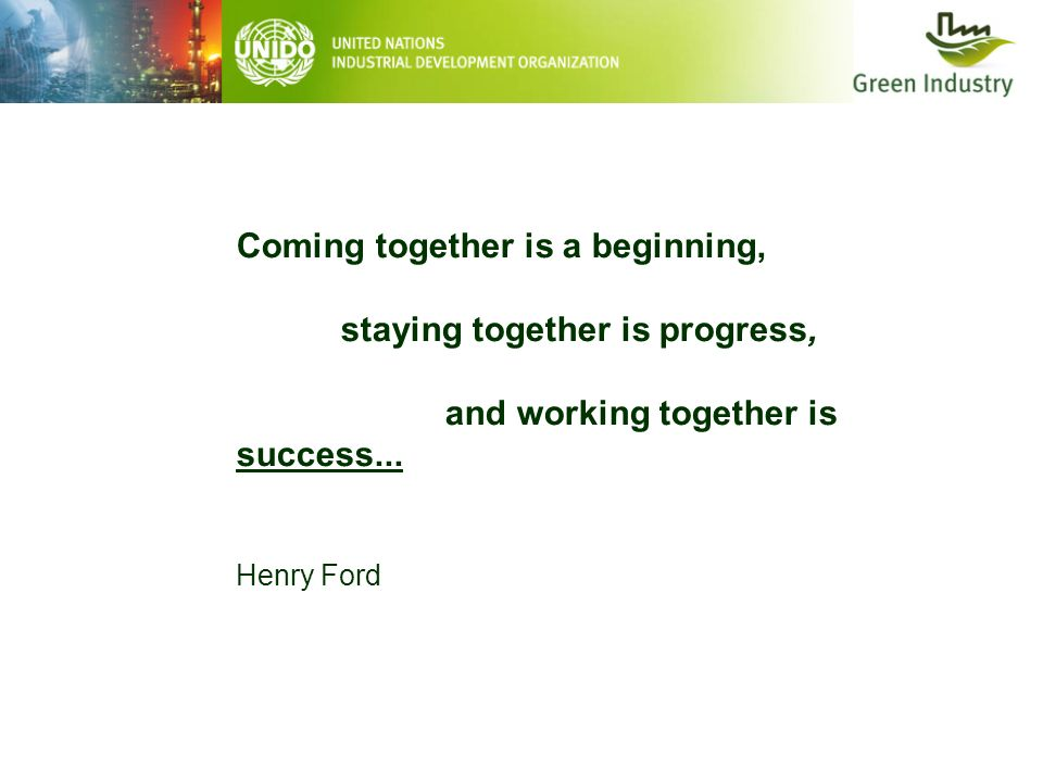 Coming together is a beginning, staying together is progress, and working together is success... Henry Ford