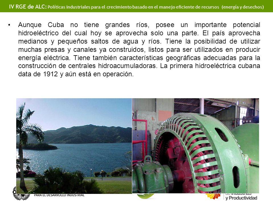 IV RGE de ALC: Políticas industriales para el crecimiento basado en el manejo eficiente de recursos (energía y desechos) Aunque Cuba no tiene grandes ríos, posee un importante potencial hidroeléctrico del cual hoy se aprovecha solo una parte.