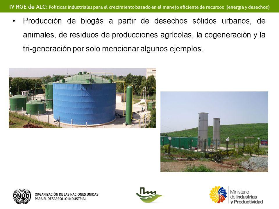 IV RGE de ALC: Políticas industriales para el crecimiento basado en el manejo eficiente de recursos (energía y desechos) Producción de biogás a partir de desechos sólidos urbanos, de animales, de residuos de producciones agrícolas, la cogeneración y la tri-generación por solo mencionar algunos ejemplos.