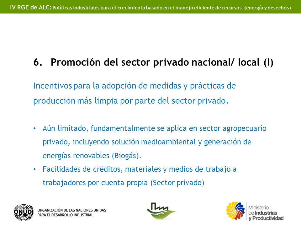 IV RGE de ALC: Políticas industriales para el crecimiento basado en el manejo eficiente de recursos (energía y desechos) 6.Promoción del sector privado nacional/ local (I) Incentivos para la adopción de medidas y prácticas de producción más limpia por parte del sector privado.