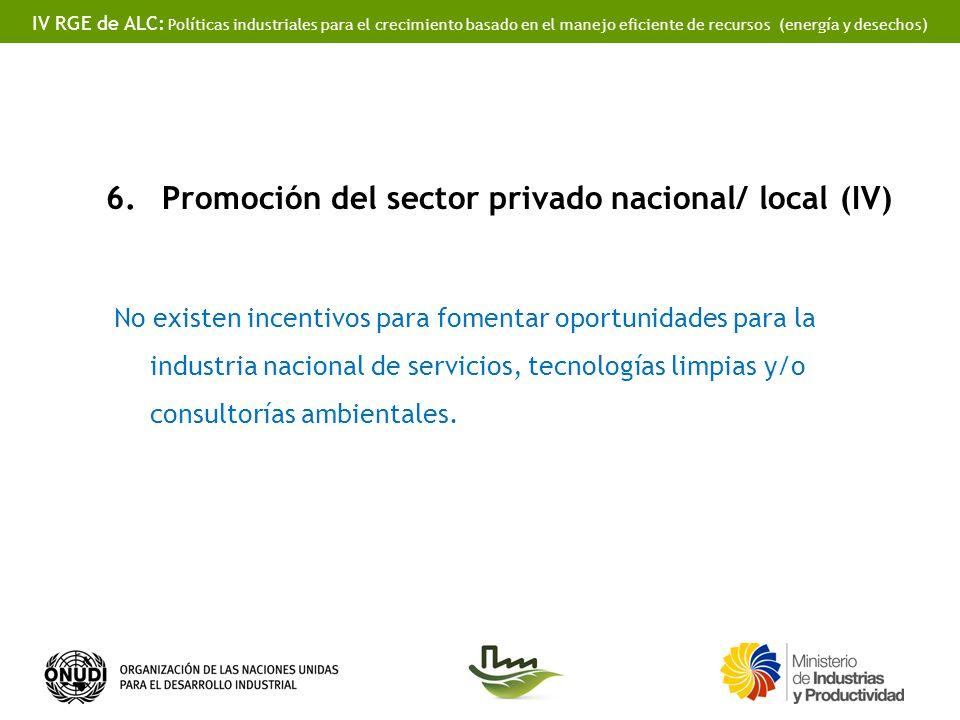 IV RGE de ALC: Políticas industriales para el crecimiento basado en el manejo eficiente de recursos (energía y desechos) 6.Promoción del sector privado nacional/ local (IV) No existen incentivos para fomentar oportunidades para la industria nacional de servicios, tecnologías limpias y/o consultorías ambientales.