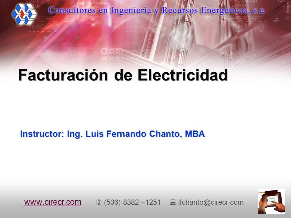 Instructor: Ing. Luis Fernando Chanto, MBA Facturación de Electricidad www.cirecr.comwww.cirecr.com (506) 8382 –1251 lfchanto@cirecr.com