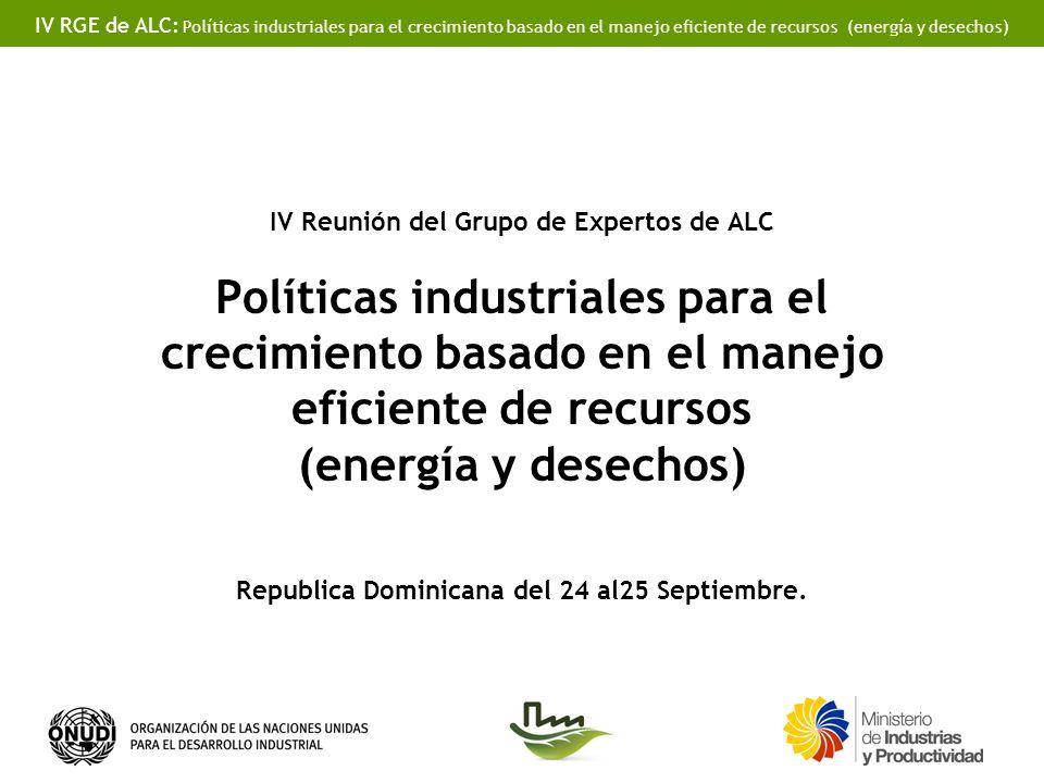 IV RGE de ALC: Políticas industriales para el crecimiento basado en el manejo eficiente de recursos (energía y desechos) IV Reunión del Grupo de Expertos de ALC Políticas industriales para el crecimiento basado en el manejo eficiente de recursos (energía y desechos) Republica Dominicana del 24 al25 Septiembre.
