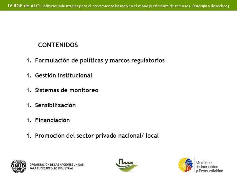 IV RGE de ALC: Políticas industriales para el crecimiento basado en el manejo eficiente de recursos (energía y desechos) CONTENIDOS 1.Formulación de políticas y marcos regulatorios 1.Gestión institucional 1.Sistemas de monitoreo 1.Sensibilización 1.Financiación 1.Promoción del sector privado nacional/ local