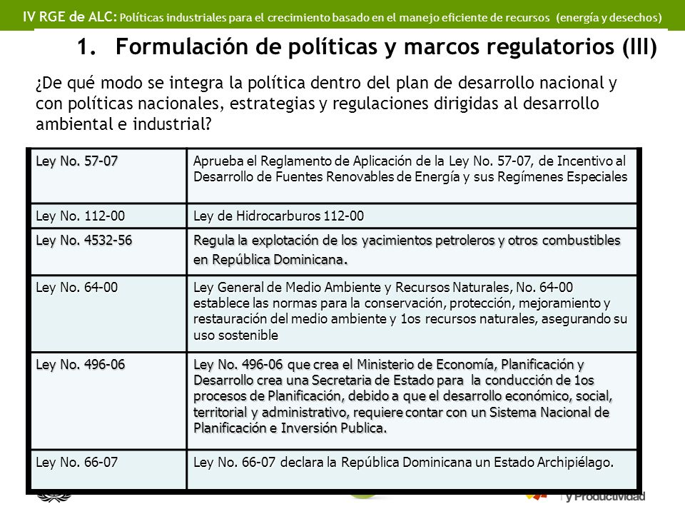 IV RGE de ALC: Políticas industriales para el crecimiento basado en el manejo eficiente de recursos (energía y desechos) 1.Formulación de políticas y marcos regulatorios (III) ¿De qué modo se integra la política dentro del plan de desarrollo nacional y con políticas nacionales, estrategias y regulaciones dirigidas al desarrollo ambiental e industrial.