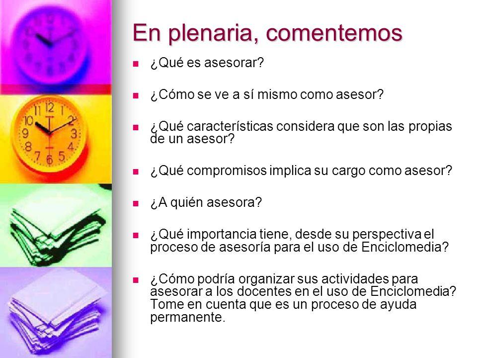 En plenaria, comentemos ¿Qué es asesorar? ¿Cómo se ve a sí mismo como asesor? ¿Qué características considera que son las propias de un asesor? ¿Qué co