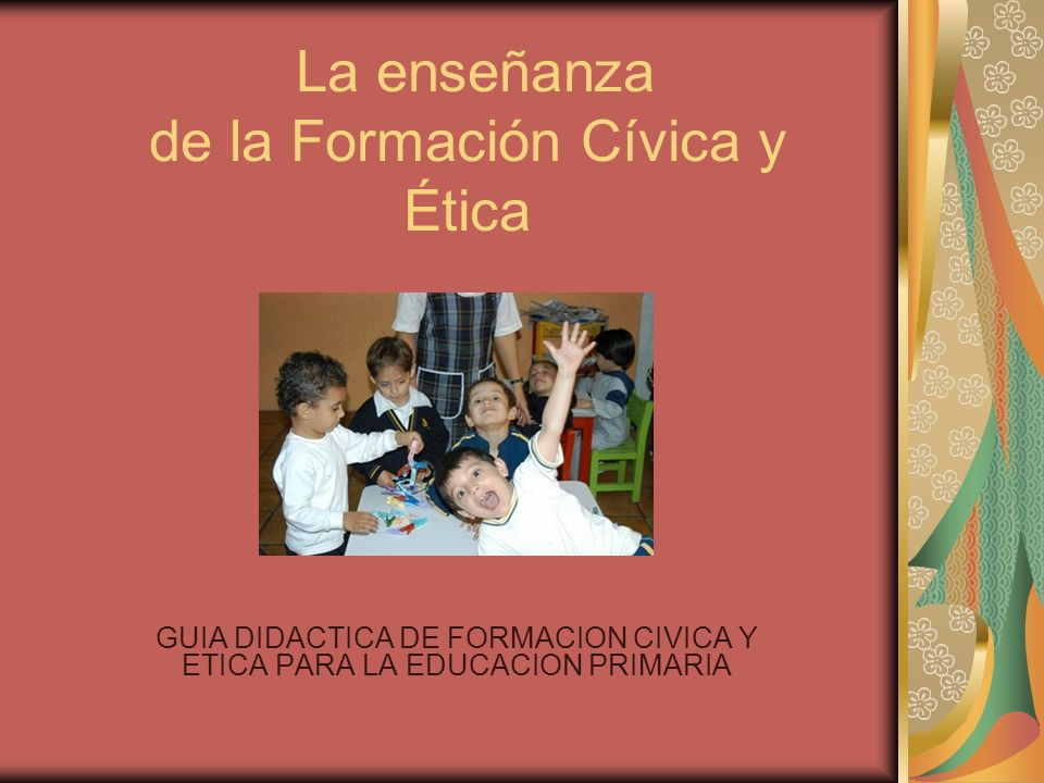 La enseñanza de la Formación Cívica y Ética GUIA DIDACTICA DE FORMACION CIVICA Y ETICA PARA LA EDUCACION PRIMARIA