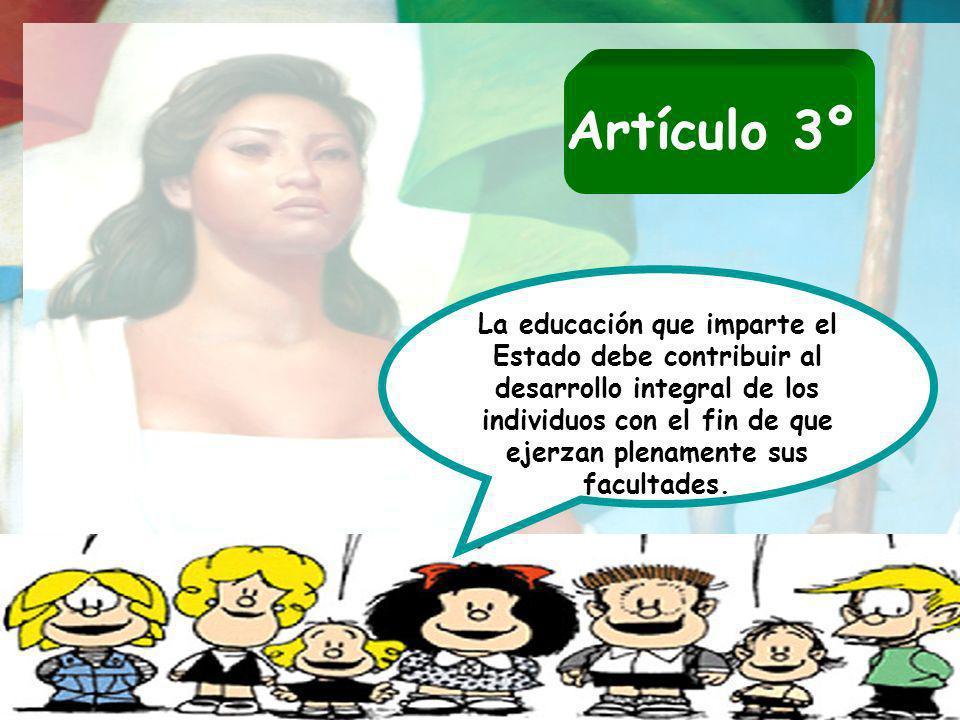 Artículo 3º La educación que imparte el Estado debe contribuir al desarrollo integral de los individuos con el fin de que ejerzan plenamente sus facul
